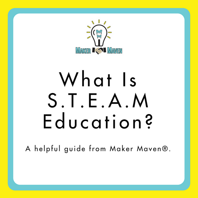 What Is S.T.E.A.M Education? A Helpful Guide From Maker Maven®.