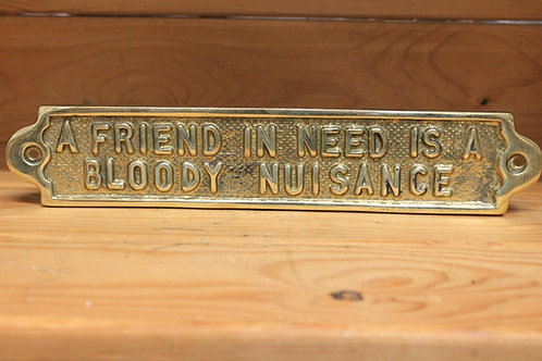 A friend in need is a bloody nuisance brass sign