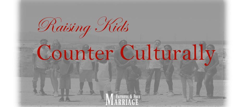 Raising Kids…. Counter Culturally