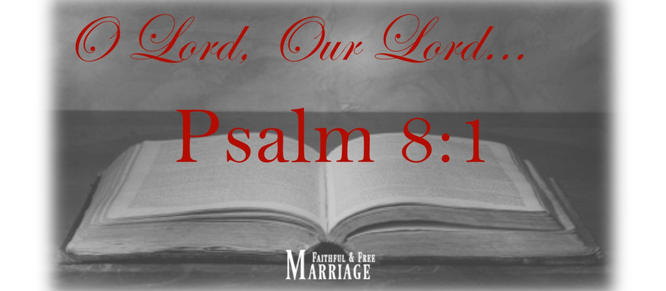 O Lord, Our Lord… Psalm 8:1