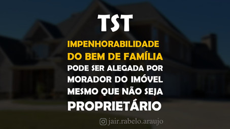 TST – Impenhorabilidade do bem de família pode ser alegada por morador do imóvel mesmo que não seja