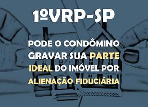1ªVRP-SP - pode o condômino gravar sua parte ideal do imóvel por alienação fiduciária.