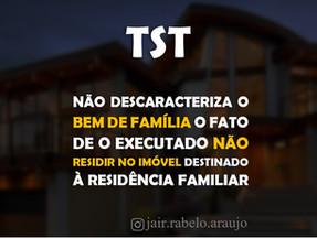 TST– Não descaracteriza o bem de família o fato de o executado não residir no imóvel destinado à r..