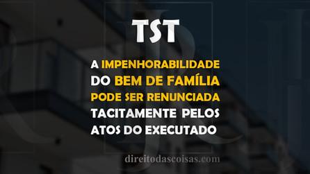 TST – A impenhorabilidade do bem de família pode ser renunciada tacitamente pelos atos do executado.
