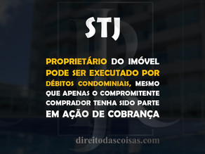 STJ – Proprietário do imóvel pode ser executado por débitos condominiais, mesmo que apenas o comprom