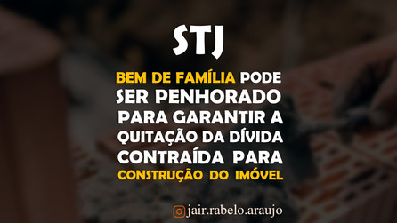 STJ – Bem de família pode ser penhorado para garantir a quitação da dívida contraída para construção