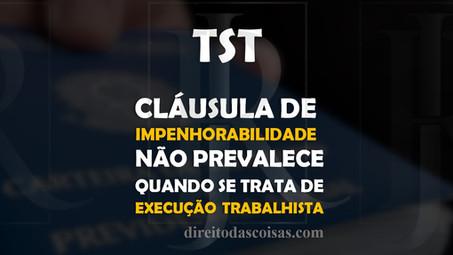 TST - Cláusula de impenhorabilidade não prevalece quando se trata de execução trabalhista.