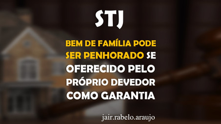 STJ – Bem de família pode ser penhorado se oferecido pelo próprio devedor como garantia.