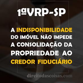 1ª VRP-SP – Indisponibilidade do imóvel não impede a consolidação da propriedade ao credor fiduciári