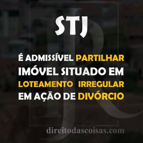 STJ - É admissível partilhar imóvel situado em loteamento irregular em ação de divórcio.