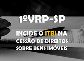 1ªVRP-SP – Incide o ITBI na cessão de direitos sobre bens imóveis.
