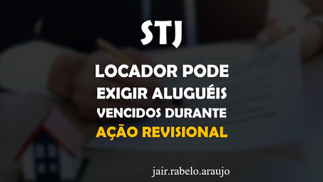 STJ - Locador pode exigir aluguéis vencidos durante ação revisional.