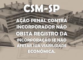 CSM-SP - Ação penal contra incorporador não obsta registro da incorporação se não afetar sua vi...