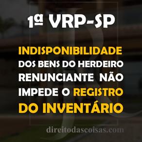 1ºVRP-SP - Indisponibilidade dos bens do herdeiro renunciante não impede o registro do inventário