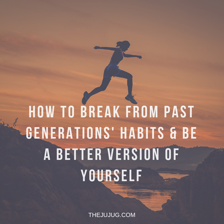 HOW TO BREAK FROM PAST GENERATIONS HABITS & BE A BETTER VERSION OF YOURSELF