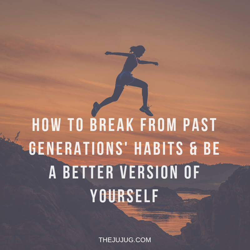 how to break from past generations habits and be a better version of yourself