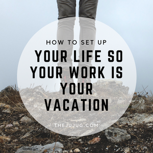 How to set up your life so your work is your vacation