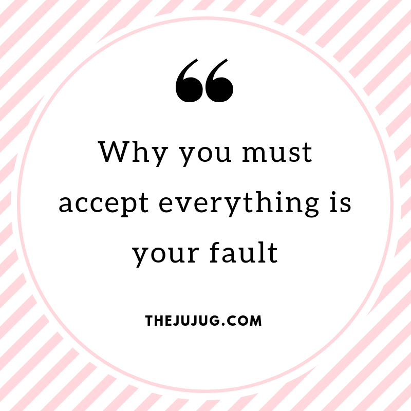 why you must accept everything is your fault