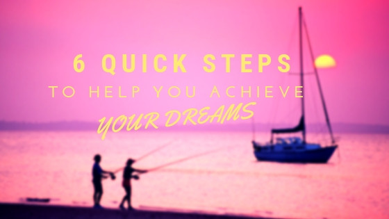 6 quick steps to help you achieve your dreams