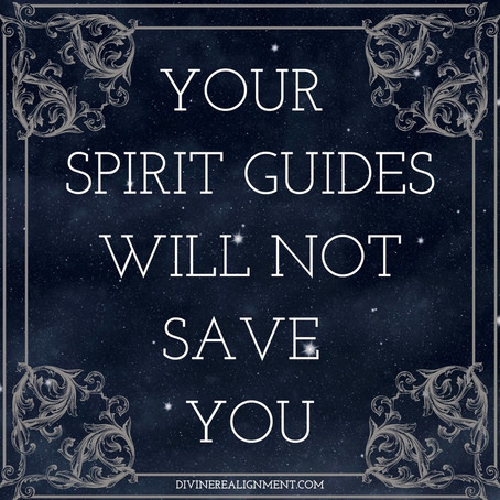 YOUR SPIRIT GUIDES WILL NOT SAVE YOU