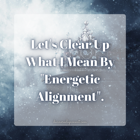"""Let's Clear Up What I Mean By """"Energetic Alignment"""""""