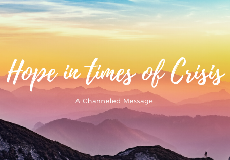 Channeled Message: Hope in times of crisis.