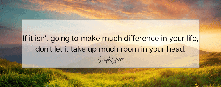 If it isn't going to make much difference in your life, don't let it take up much room in your head.