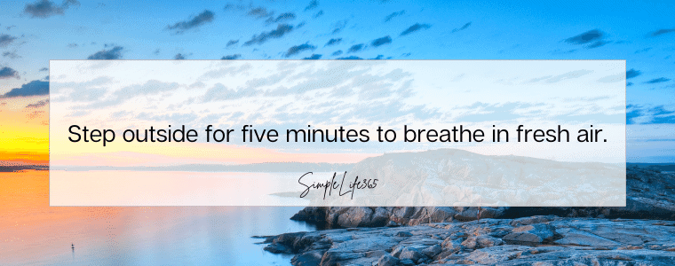 Step outside for five minutes to breathe in the fresh air.