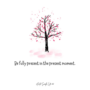 Be fully present in the present moment (