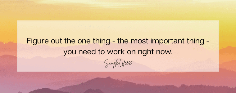 Figure out the one thing - the most important thing - you need to work on right now.