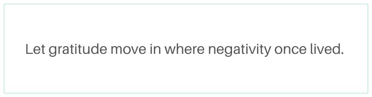 Let gratitude move in where negativity lived quote