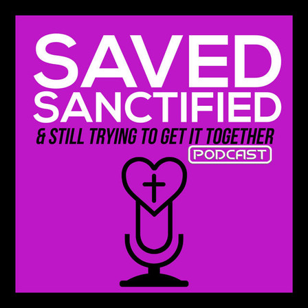 Saved,Sanctified & Still Trying To Get It Together Podcast