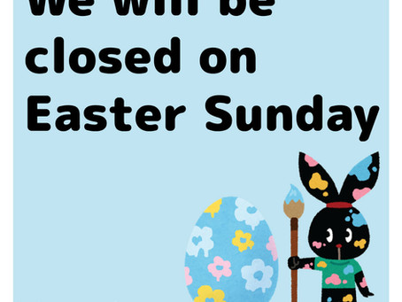 We will be closed on Easter Sunday