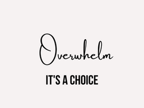 Overwhelm is a choice
