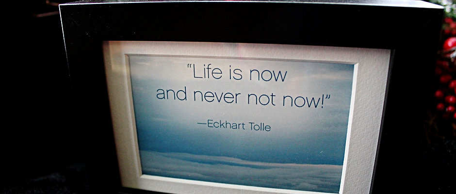 """Life is now and never not now!"""