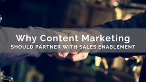 Why Content Marketing Should Partner With Sales Enablement
