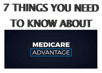 7 THINGS YOU NEED TO KNOW ABOUT MEDICARE ADVANTAGE