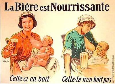 Publicité montrant une femme qui allaite un enfant, d'un côté elle a une bière à la main, l'enfant tète sans problème, de l'autre, une femme malheureuse qui ne boit pas sa bière, essayant d'allaiter un enfant qui ne veut pas. Le slogan: La Bière est nourrissante: celle-ci en boit, celle-là n'en boit pas.
