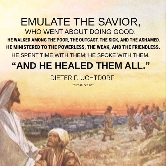 Emulate the Savior, who went about doing good. He walked among the poor, the outcast, the sick, and the ashamed. He ministered to the powerless, the weak, and the friendless. He spent time with them. He spoke with them. And He healed them all. -Dieter F. Uchtdorf General Conference October 2018