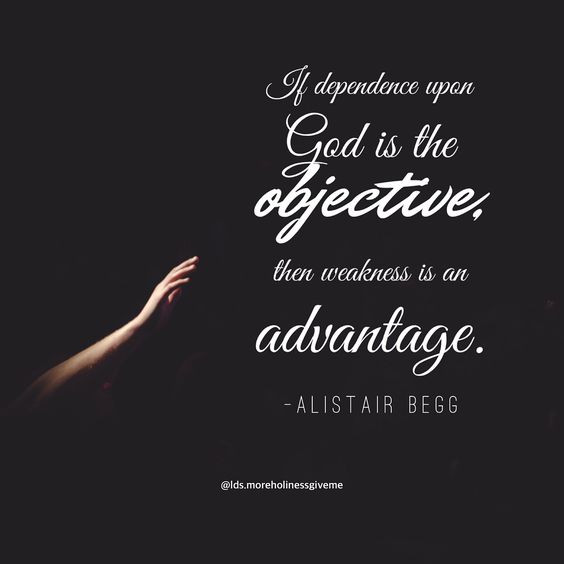 If dependence upon God is the objective, then weakness is an advantage. -Alistair Begg christian quote