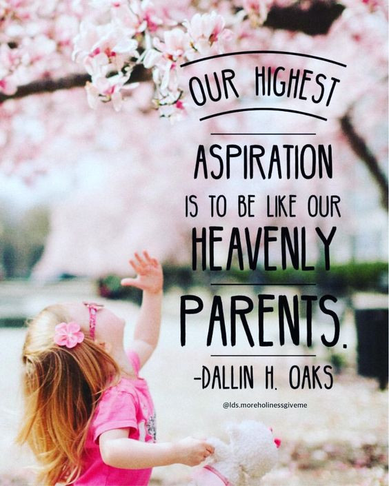 Our highest aspiration is to be like our Heavenly Parents. -Dallin H. Oaks