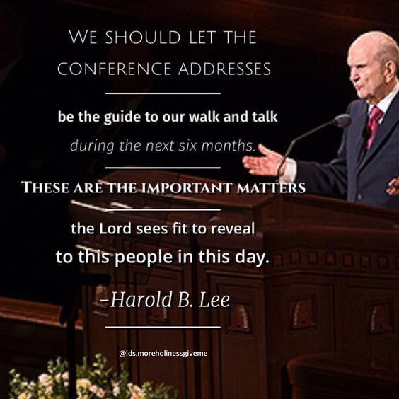 We should let the conference addresses be the guide to our walk and talk during the next six months. These are the important matters the Lord sees fit to reveal to this people in this day. -Harold B. Lee