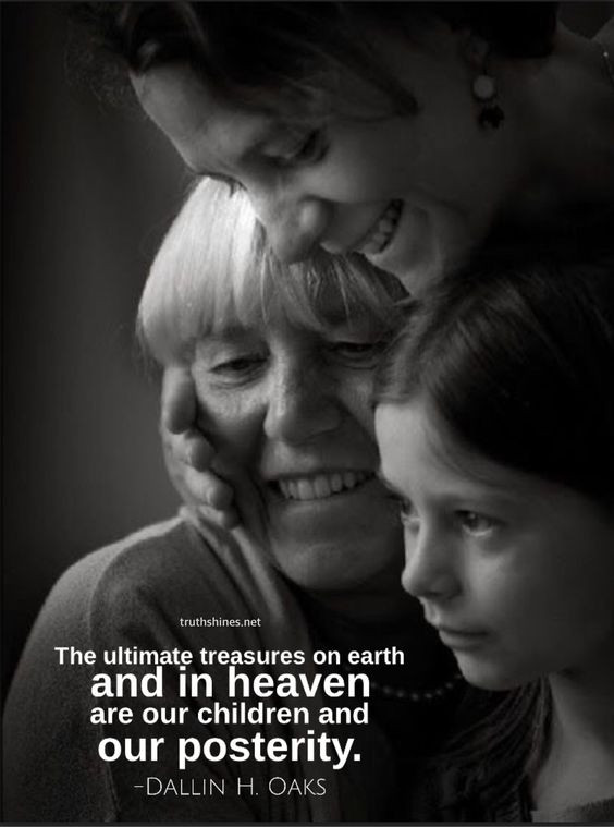 The ultimate treasures on earth and in heaven are our children and our posterity. -Dallin H. Oaks