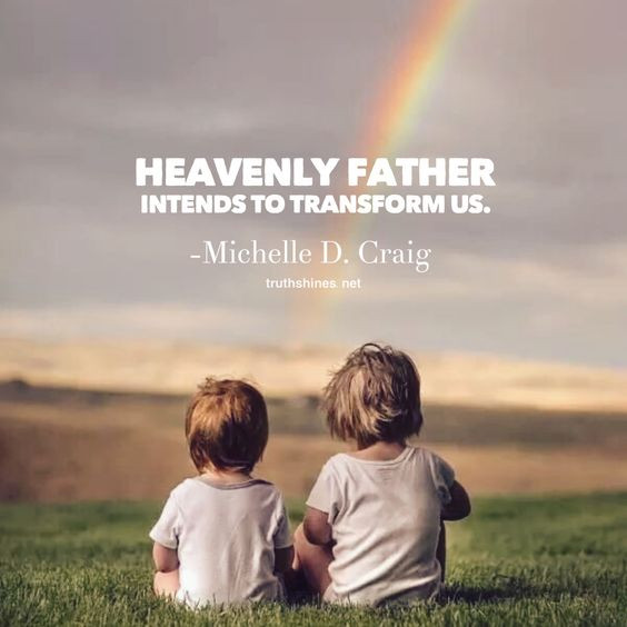 Heavenly Father intends to transform us. Michelle D. Craig October 2018 General Conference