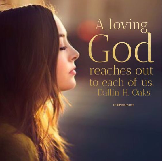 A loving God reaches out to EACH OF US. -Dallin H. Oaks