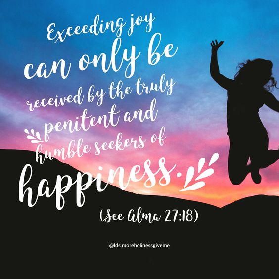 Exceeding joy can only be received by the truly penitent and humble seekers of happiness. -Alma 27:18