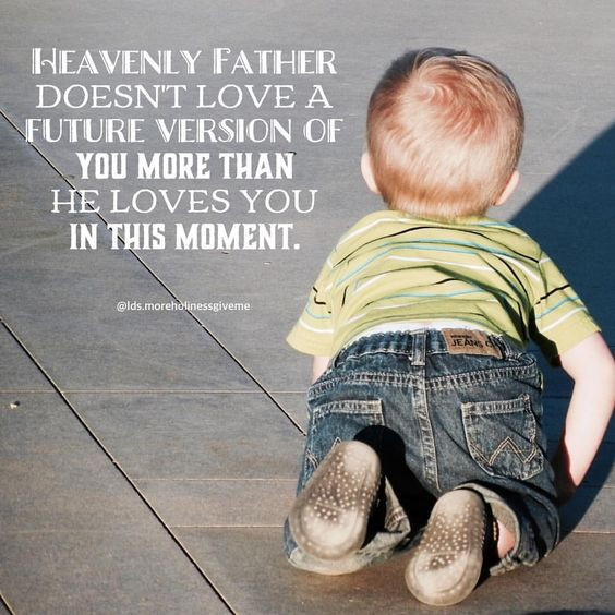 Heavenly Father doesn't love a future version of you more than He loves you in this moment.