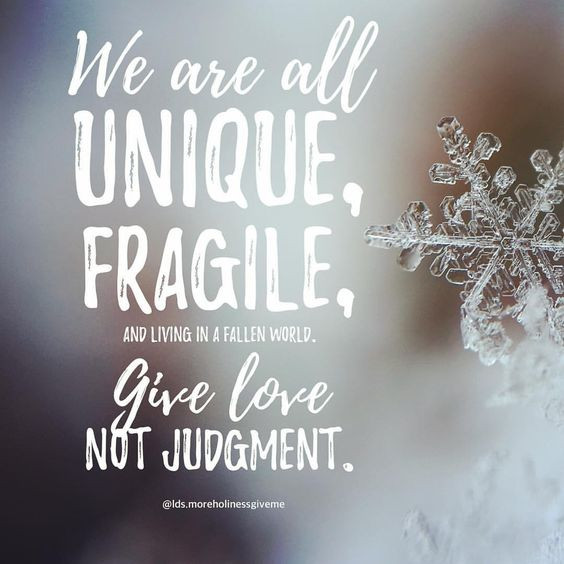 We are all unique fragile give love not judgment snowflake judgement