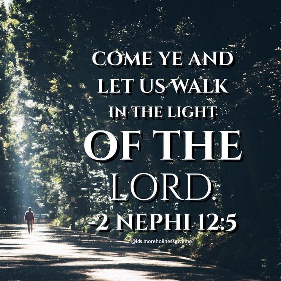 Come ye and let us walk in the light of the Lord. 2 Nephi 12:5