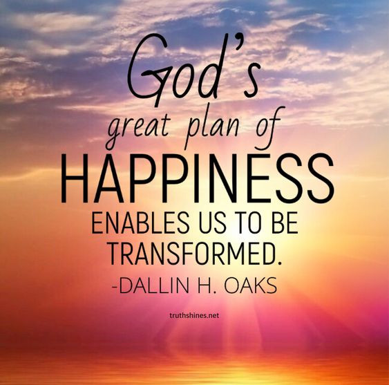 God's great plan of happiness enables us to be transformed. -Dallin H. Oaks October 2018 General Conference